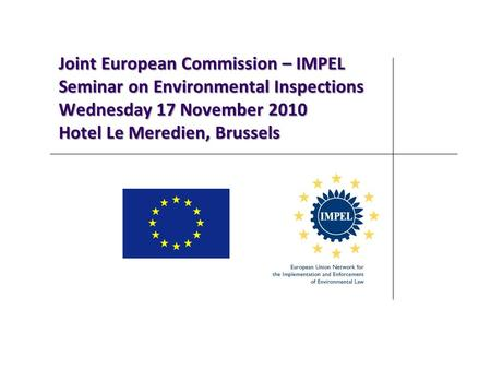 Joint European Commission – IMPEL Seminar on Environmental Inspections Wednesday 17 November 2010 Hotel Le Meredien, Brussels.