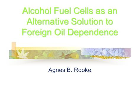Alcohol <strong>Fuel</strong> Cells as an <strong>Alternative</strong> Solution to Foreign Oil Dependence Agnes B. Rooke.