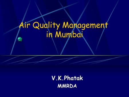 Air Quality Management in Mumbai V.K.Phatak MMRDA.