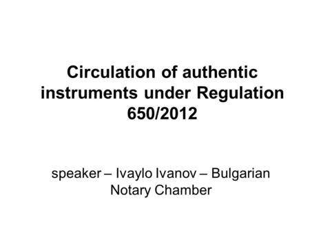 Circulation of authentic instruments under Regulation 650/2012 speaker – Ivaylo Ivanov – Bulgarian Notary Chamber.