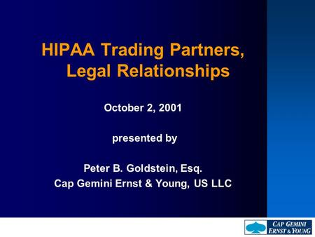 HIPAA Trading Partners, Legal Relationships October 2, 2001 presented by Peter B. Goldstein, Esq. Cap Gemini Ernst & Young, US LLC.