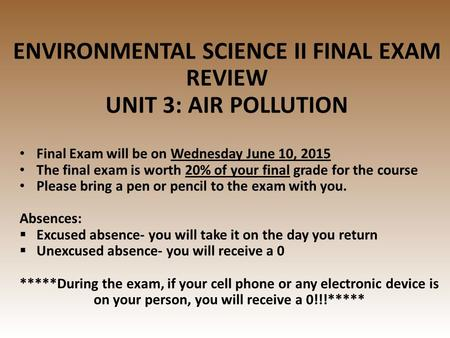 ENVIRONMENTAL SCIENCE II FINAL EXAM REVIEW UNIT 3: AIR POLLUTION Final Exam will be on Wednesday June 10, 2015 The final exam is worth 20% of your final.