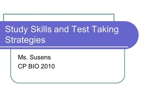 Study Skills and Test Taking Strategies Ms. Susens CP BIO 2010.