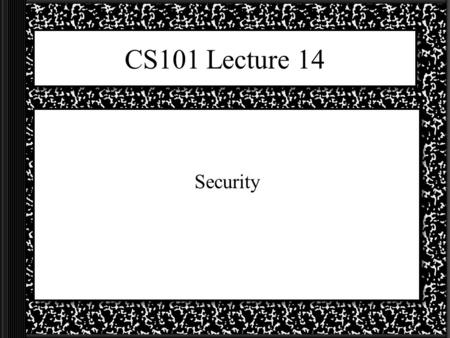 CS101 Lecture 14 Security. Network = Security Risks The majority of the bad things that can be done deliberately to you or your computer happen when you.