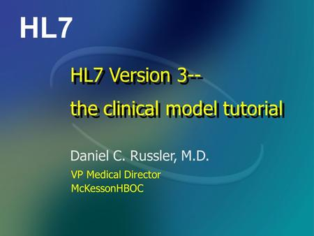 HL7 Daniel C. Russler, M.D. HL7 Version 3-- the clinical model tutorial HL7 Version 3-- the clinical model tutorial VP Medical Director McKessonHBOC.
