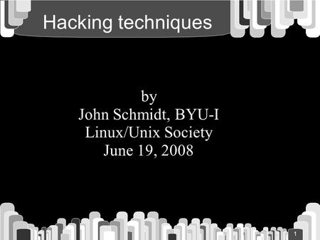 1 Hacking techniques by John Schmidt, BYU-I Linux/Unix Society June 19, 2008.