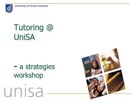 UniSA - a strategies workshop. Today's program: (if of course, we have time for it all!!) Developing good tutor skills Tutorial dynamics Continuing.