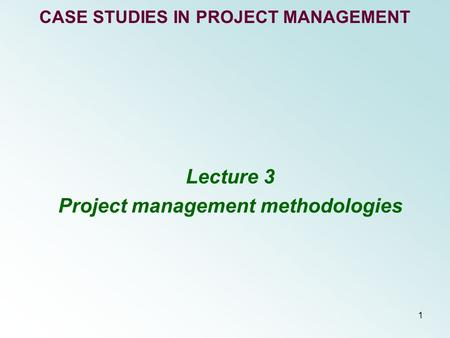 1 CASE STUDIES IN PROJECT MANAGEMENT Lecture 3 Project management methodologies.