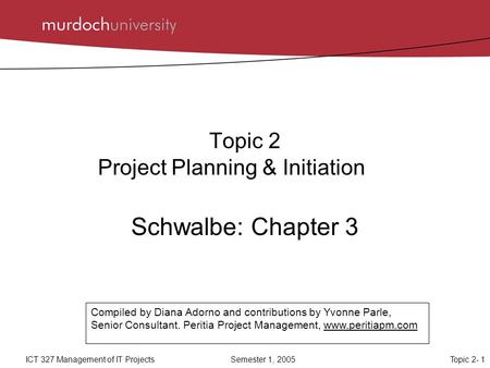 Topic 2- 1ICT 327 Management of IT Projects Semester 1, 2005 Topic 2 Project Planning & Initiation Schwalbe: Chapter 3 Compiled by Diana Adorno and contributions.