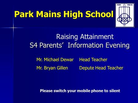 S4 Parents' Information Evening Raising Attainment S4 Parents' Information Evening Park Mains High School Please switch your mobile phone to silent Mr.