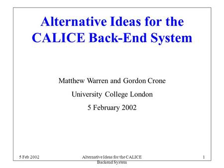 5 Feb 2002Alternative Ideas for the CALICE Backend System 1 Alternative Ideas for the CALICE Back-End System Matthew Warren and Gordon Crone University.