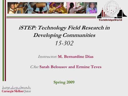 ISTEP: Technology Field Research in Developing Communities 15-302 Instructor: M. Bernardine Dias CAs: Sarah Belousov and Ermine Teves Spring 2009.