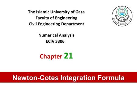 The Islamic University of Gaza Faculty of Engineering Civil Engineering Department Numerical Analysis ECIV 3306 Chapter 21 Newton-Cotes Integration Formula.