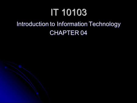 IT 10103 Introduction to Information Technology CHAPTER 04.