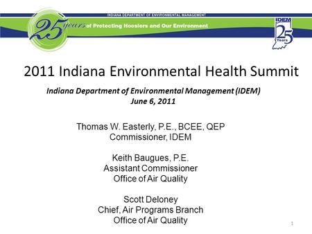 1 2011 Indiana Environmental Health Summit Indiana Department of Environmental Management (IDEM) June 6, 2011 Thomas W. Easterly, P.E., BCEE, QEP Commissioner,