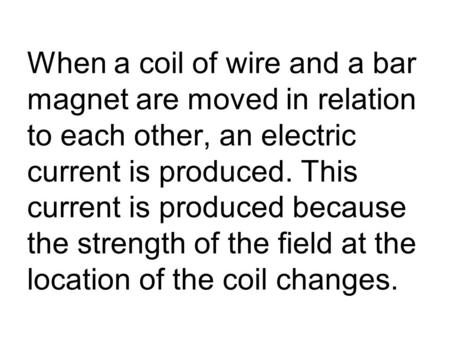 When a coil of wire and a bar magnet are moved in relation to each other, an electric current is produced. This current is produced because the strength.