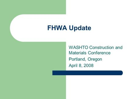 FHWA Update WASHTO Construction and Materials Conference Portland, Oregon April 8, 2008.