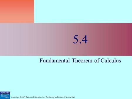Copyright © 2007 Pearson Education, Inc. Publishing as Pearson Prentice Hall 5.4 Fundamental Theorem of Calculus.