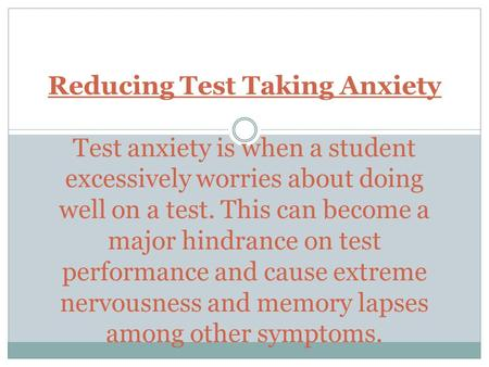 Reducing Test Taking Anxiety Test anxiety is when a student excessively worries about doing well on a test. This can become a major hindrance on test.