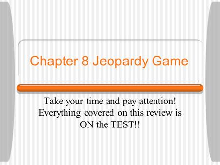 Chapter 8 Jeopardy Game Take your time and pay attention! Everything covered on this review is ON the TEST!!