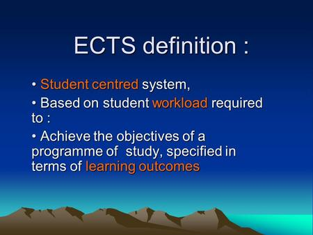ECTS definition : Student centred system, Student centred system, Based on student workload required to : Based on student workload required to : Achieve.