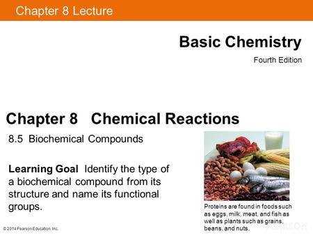 © 2014 Pearson Education, Inc. Chapter 8 Lecture Basic Chemistry Fourth Edition Chapter 8 Chemical Reactions 8.5 Biochemical Compounds Learning Goal Identify.