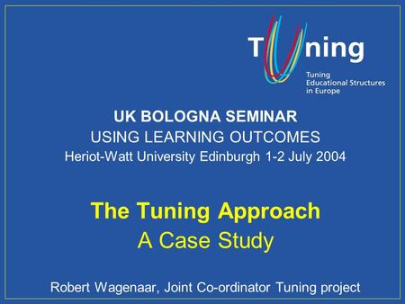Management Committee UK BOLOGNA SEMINAR USING LEARNING OUTCOMES Heriot-Watt University Edinburgh 1-2 July 2004 The Tuning Approach A Case <strong>Study</strong> Robert.