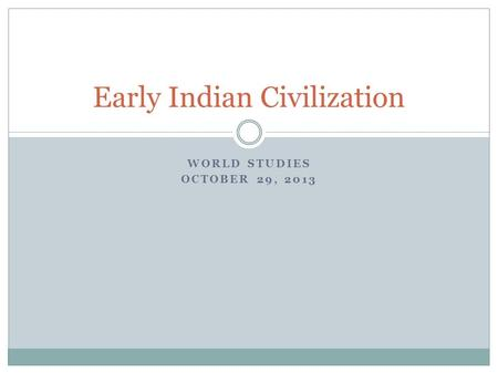 WORLD STUDIES OCTOBER 29, 2013 Early Indian Civilization.