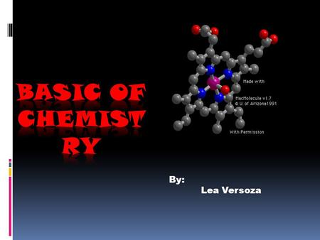 By: Lea Versoza. Chemistry  A branch of physical science, is the study of the composition, properties and behavior of matter.  Is concerned with atoms.