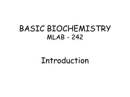 BASIC BIOCHEMISTRY MLAB - 242 Introduction. INTRODUCTION TO BASIC BIOCHEMISTRY Biochemistry can be defined as the science concerned with the chemical.