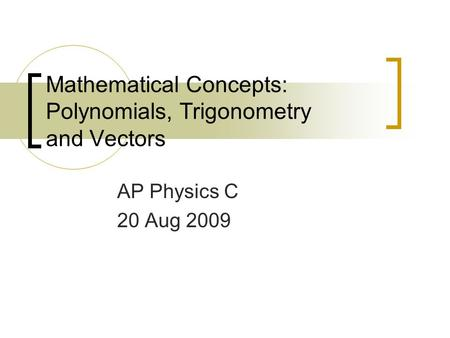 Mathematical Concepts: Polynomials, Trigonometry and Vectors AP Physics C 20 Aug 2009.