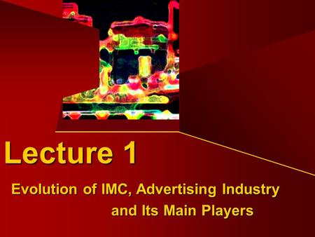 Evolution of IMC, Advertising Industry and Its Main Players Lecture 1.