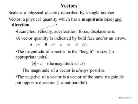 Phys211C1V p1 Vectors Scalars: a physical quantity described by a single number Vector: a physical quantity which has a magnitude (size) and direction.