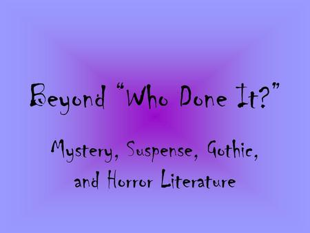 "Beyond ""Who Done It?"" Mystery, Suspense, Gothic, and Horror Literature."
