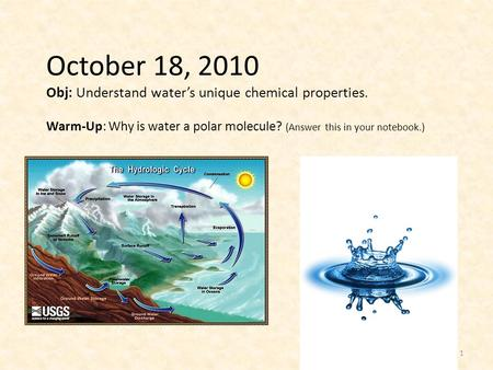 October 18, 2010 Obj: Understand water's unique chemical properties. Warm-Up: Why is water a polar molecule? (Answer this in your notebook.) 1.