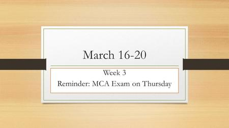 March 16-20 Week 3 Reminder: MCA Exam on Thursday.
