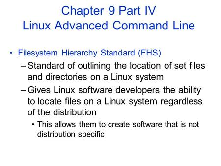 Filesystem Hierarchy Standard (FHS) –Standard of outlining the location of set files and directories on a Linux system –Gives Linux software developers.