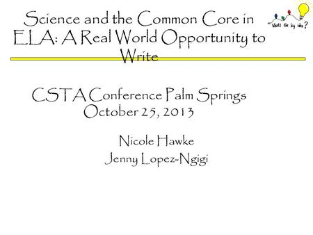 Science and the Common Core in ELA: A Real World Opportunity to Write CSTA Conference Palm Springs October 25, 2013 Nicole Hawke Jenny Lopez-Ngigi.