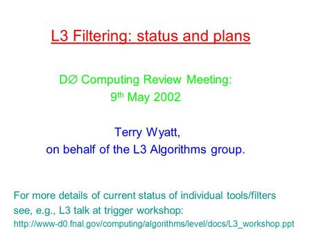L3 Filtering: status and plans D  Computing Review Meeting: 9 th May 2002 Terry Wyatt, on behalf of the L3 Algorithms group. For more details of current.
