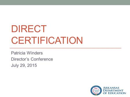 DIRECT CERTIFICATION Patricia Winders Director's Conference July 29, 2015.