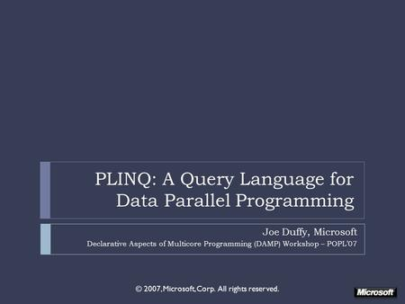 PLINQ: A Query Language for Data Parallel Programming Joe Duffy, Microsoft Declarative Aspects <strong>of</strong> Multicore Programming (DAMP) Workshop – POPL'07 © 2007,