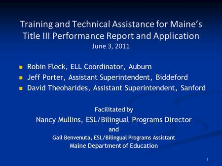 1 Training and Technical Assistance for Maine's Title III Performance Report and Application June 3, 2011 Robin Fleck, ELL Coordinator, Auburn Jeff Porter,