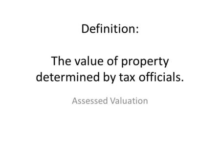 Definition: The value of property determined by tax officials. Assessed Valuation.