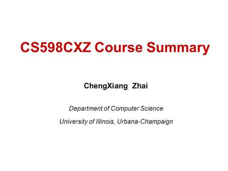 CS598CXZ Course Summary ChengXiang Zhai Department of Computer Science University of Illinois, Urbana-Champaign.