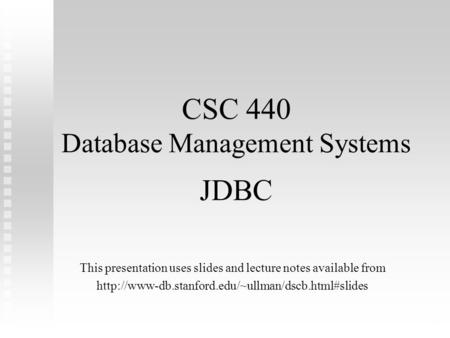 1 CSC 440 Database Management Systems JDBC This presentation uses slides and lecture notes available from