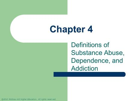 ©2010 McGraw-Hill Higher Education. All rights reserved. Chapter 4 Definitions of Substance Abuse, Dependence, and Addiction.
