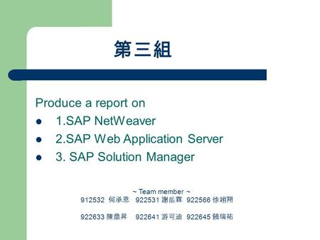 第三組 Produce a report on 1.SAP NetWeaver 2.SAP Web Application Server 3. SAP Solution Manager ~ Team member ~ 912532 何承恩 922531 謝岳霖 922566 徐翊翔 922633 陳鼎昇.