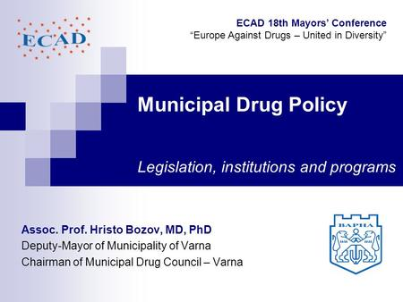 Municipal Drug Policy Legislation, institutions and programs Assoc. Prof. Hristo Bozov, MD, PhD Deputy-Mayor of Municipality of Varna Chairman of Municipal.