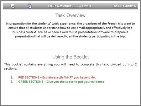 OCR Nationals ICT – Unit 1 Task 3 Grade A Task Overview In preparation for the students' work experience, the organisers of the French trip want to ensure.