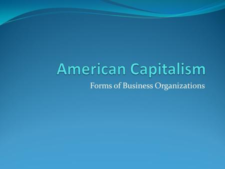 Forms of Business Organizations. Essential Question Why do American's start their own businesses? Desire for Independence Desire for Money Desire for.